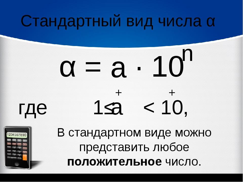 Стандартный вид числа α α = ∙ 10 n где 1≤ < 10, а а + + В стандартном виде мо...