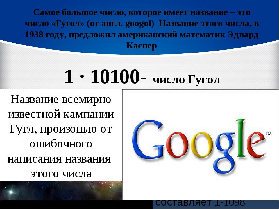 Самое большое число, которое имеет название – это число «Гугол» (от англ. goo...