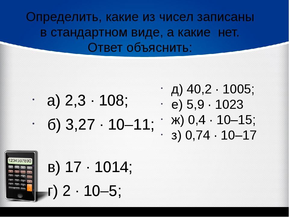 а) 2,3 · 108; б) 3,27 · 10–11; в) 17 · 1014; г) 2 · 10–5;  Определить, ка...