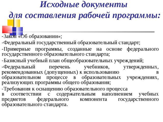 Исходные документы для составления рабочей программы: -Закон «Об образовании»...