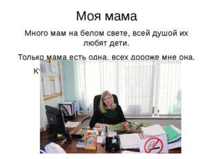 Моя мама Много мам на белом свете, всей душой их любят дети. Только мама есть