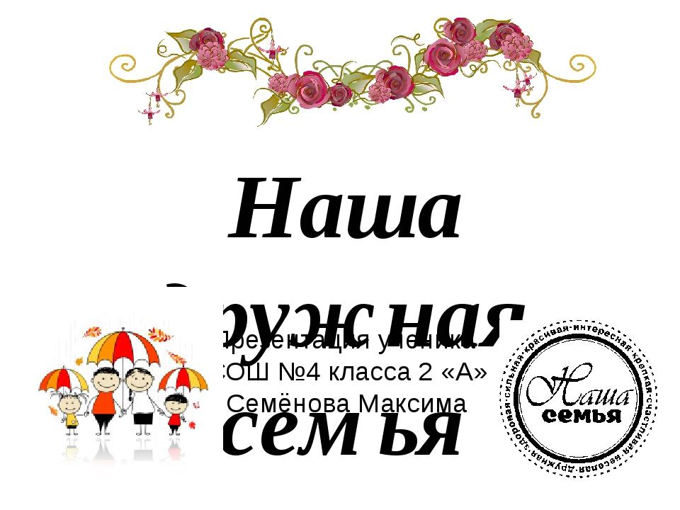 Наша дружная семья Презентация ученика СОШ №4 класса 2 «А» Семёнова Максима