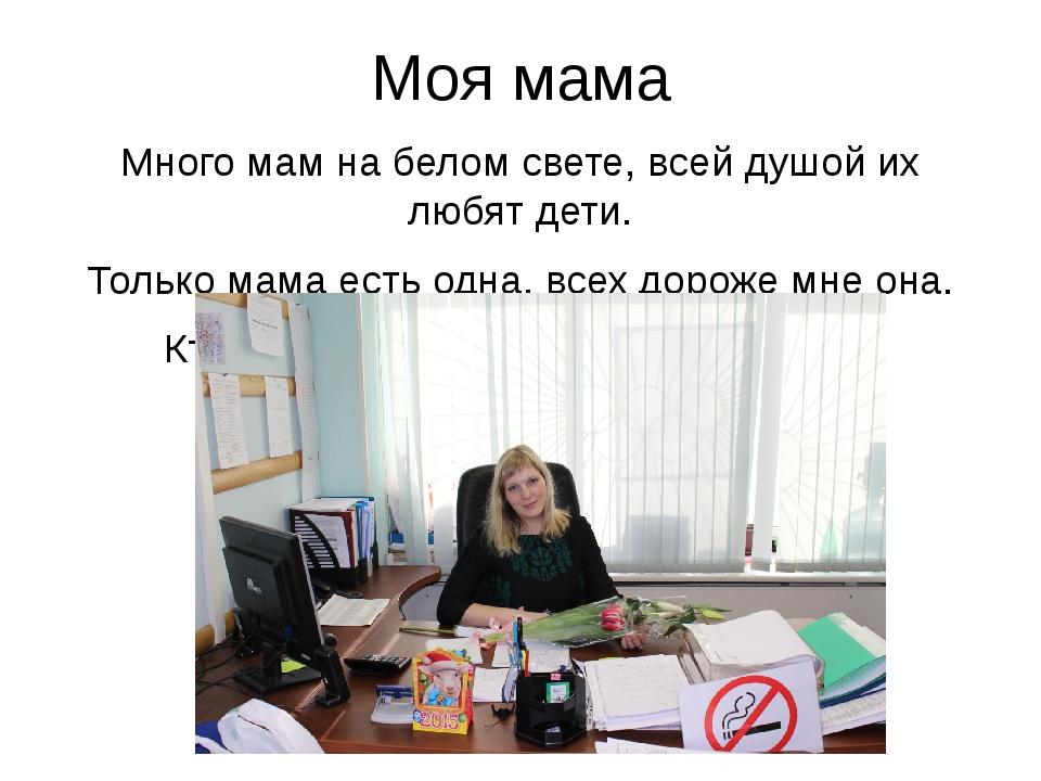 Моя мама Много мам на белом свете, всей душой их любят дети. Только мама есть...