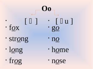 Oo [ɔ] fox strong long frog [əu] go no home nose