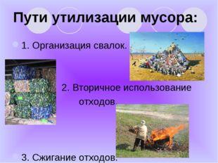 Пути утилизации мусора: 1. Организация свалок. 2. Вторичное использование отх