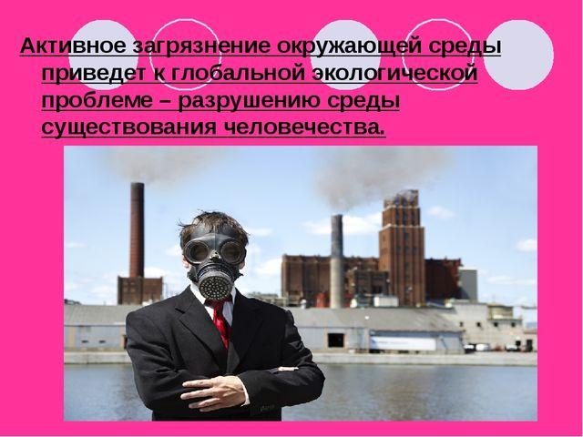 Активное загрязнение окружающей среды приведет к глобальной экологической про...