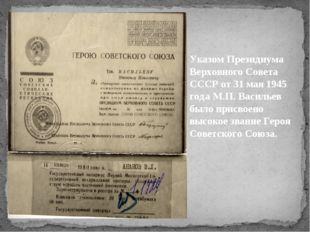 Указом Президиума Верховного Совета СССР от 31 мая 1945 года М.П. Васильев бы
