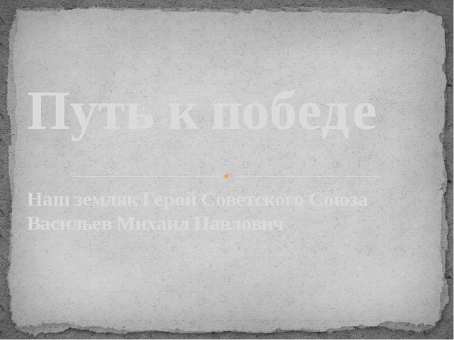 Наш земляк Герой Советского Союза Васильев Михаил Павлович Путь к победе