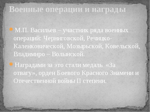 М.П. Васильев – участник ряда военных операций: Черниговской, Речицко-Каленко...