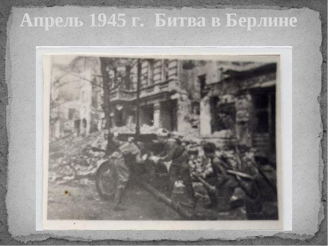 Апрель 1945 г. Битва в Берлине