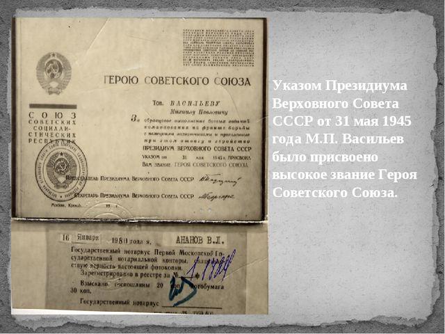 Указом Президиума Верховного Совета СССР от 31 мая 1945 года М.П. Васильев бы...