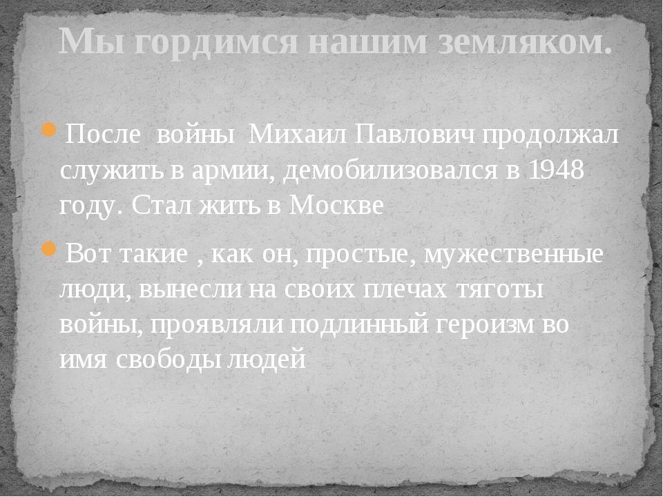 После войны Михаил Павлович продолжал служить в армии, демобилизовался в 1948...