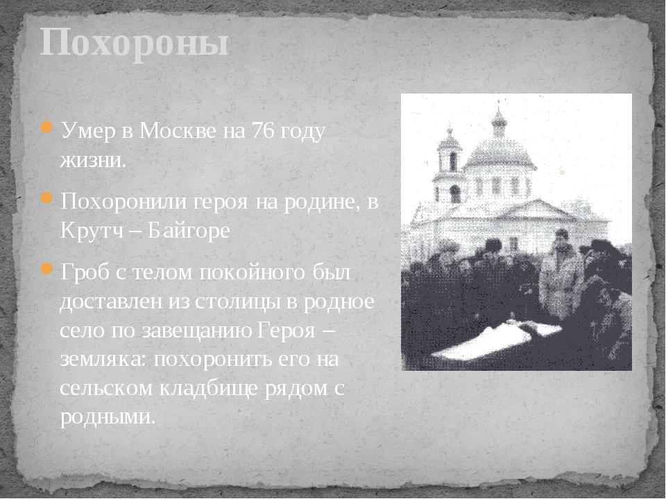 Умер в Москве на 76 году жизни. Похоронили героя на родине, в Крутч – Байгоре...