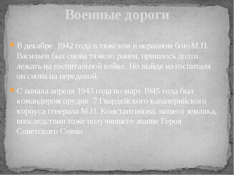 В декабре 1942 года в тяжёлом и неравном бою М.П. Васильев был снова тяжело р...