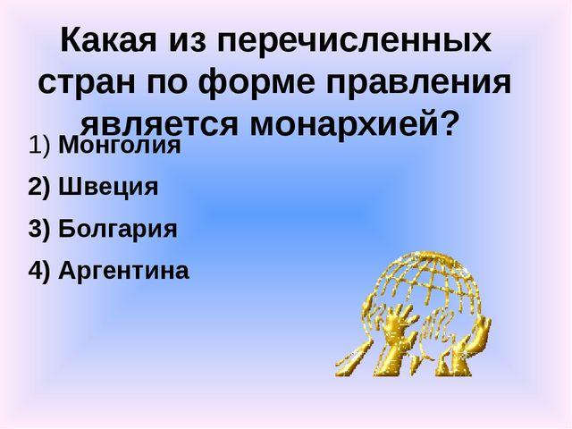 Какая из перечисленных стран по форме правления является монархией? 1) Монгол...