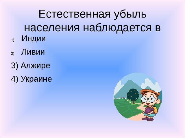 Естественная убыль населения наблюдается в Индии Ливии 3) Алжире 4) Украине
