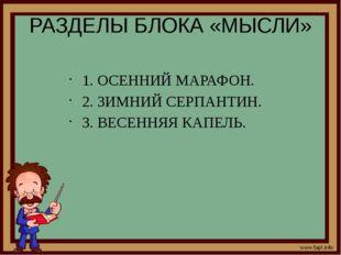 РАЗДЕЛЫ БЛОКА «МЫСЛИ» 1. ОСЕННИЙ МАРАФОН. 2. ЗИМНИЙ СЕРПАНТИН. 3. ВЕСЕННЯЯ КА