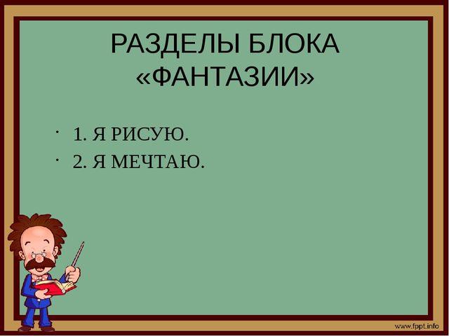 РАЗДЕЛЫ БЛОКА «ФАНТАЗИИ» 1. Я РИСУЮ. 2. Я МЕЧТАЮ.