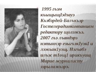 1995 гъэм къыщыщIэдзауэ Къэбэрдей-Балъкъэр Гостелерадиокомпанием редактору щ