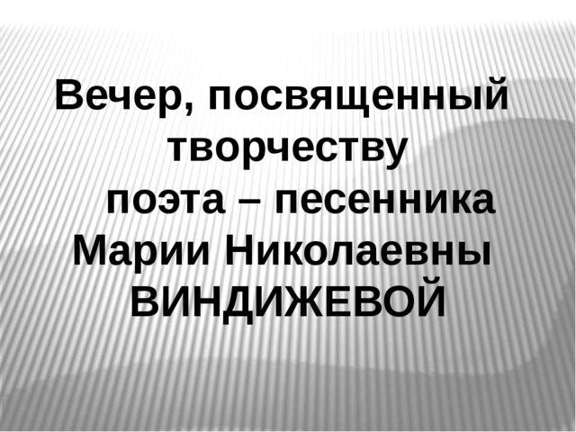 Вечер, посвященный творчеству поэта – песенника Марии Николаевны ВИНДИЖЕВОЙ