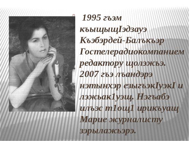 1995 гъэм къыщыщIэдзауэ Къэбэрдей-Балъкъэр Гостелерадиокомпанием редактору щ...