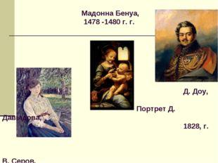 Мадонна Бенуа, 1478 -1480 г. г. Д. Доу, Портрет Д. Давыдова, 1828, г. В. Сер