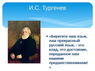 И.С. Тургенев «Берегите наш язык, наш прекрасный русский язык, - это клад, эт