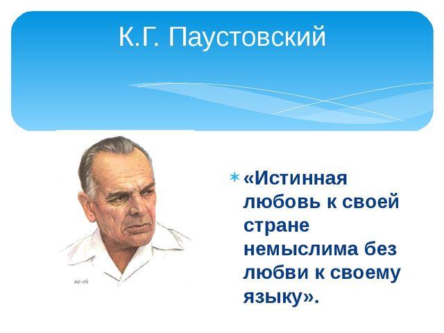 К.Г. Паустовский «Истинная любовь к своей стране немыслима без любви к своему...