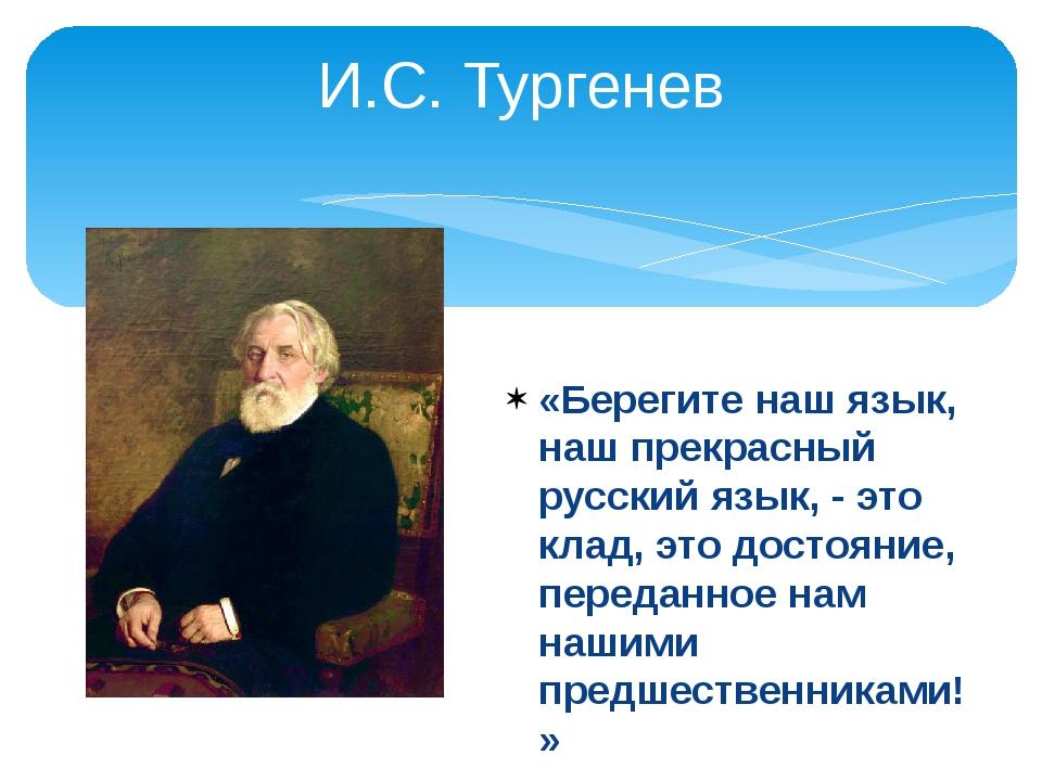 И.С. Тургенев «Берегите наш язык, наш прекрасный русский язык, - это клад, эт...