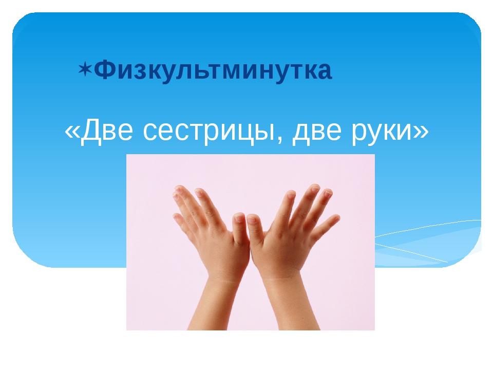 «Две сестрицы, две руки» Физкультминутка
