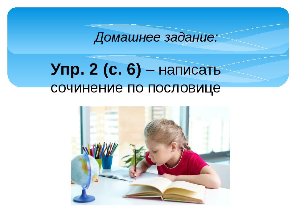 Домашнее задание: Упр. 2 (с. 6) – написать сочинение по пословице