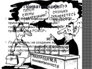 Приватизация. 3.07.1991 года Верховный Совет РСФСР принял закон «О приватизац