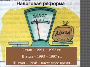 Налоговая реформа I этап – 1991 – 1993 гг. II этап – 1993 – 1997 гг. III этап