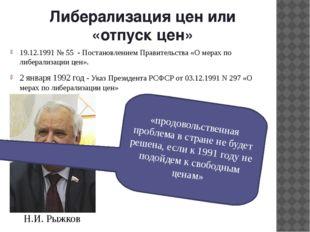 Либерализация цен или «отпуск цен» 19.12.1991 № 55 - Постановлением Правитель