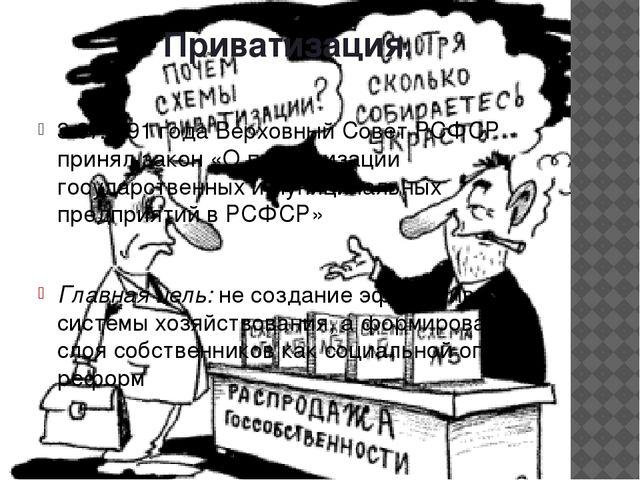 Приватизация. 3.07.1991 года Верховный Совет РСФСР принял закон «О приватизац...