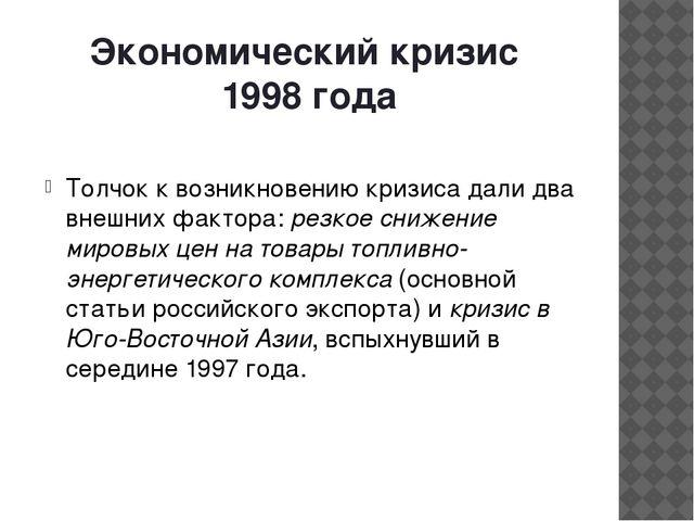 Экономический кризис 1998 года Толчок к возникновению кризиса дали два внешни...
