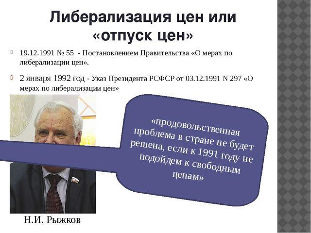 Либерализация цен или «отпуск цен» 19.12.1991 № 55 - Постановлением Правитель...