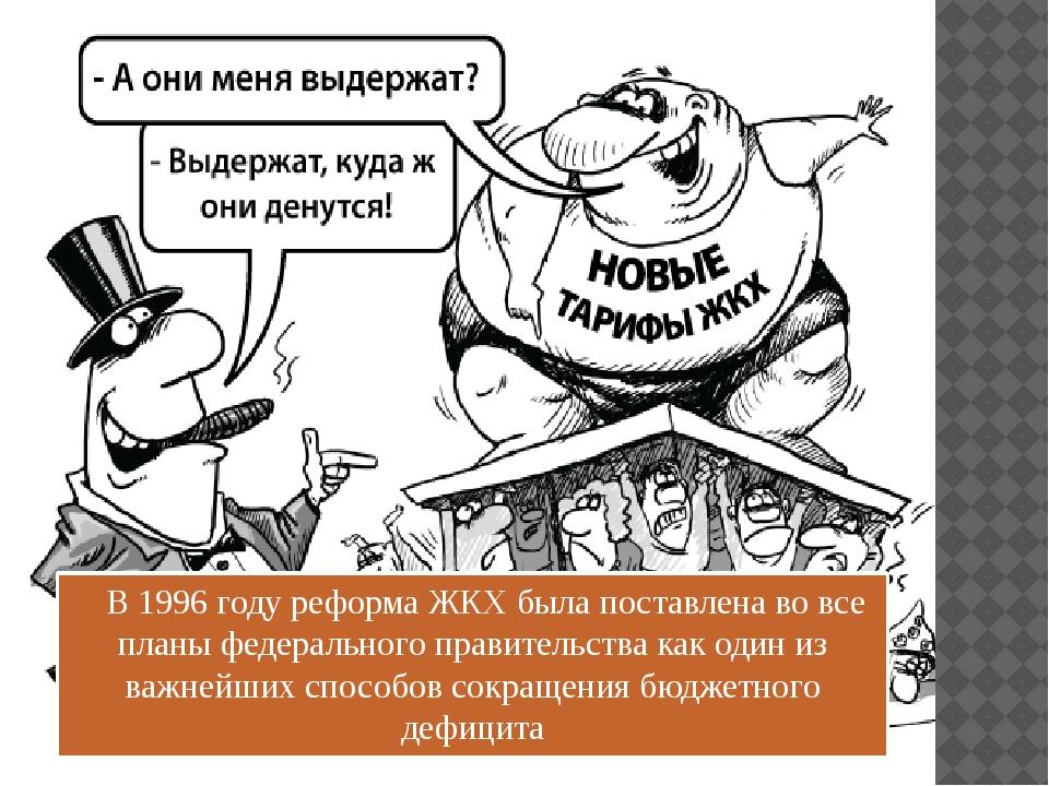 В 1996 году реформа ЖКХ была поставлена во все планы федерального правительс...
