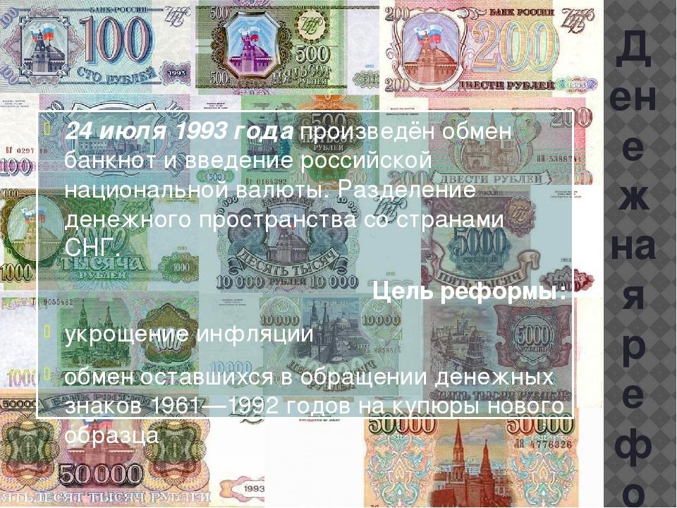 Денежная реформа 24 июля 1993 года произведён обмен банкнот и введение россий...