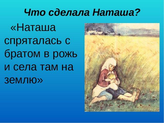 Что сделала Наташа?   «Наташа спряталась с братом в рожь и села там на землю»