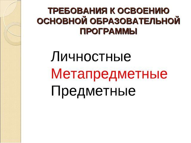 ТРЕБОВАНИЯ К ОСВОЕНИЮ ОСНОВНОЙ ОБРАЗОВАТЕЛЬНОЙ ПРОГРАММЫ Личностные Метапредм...