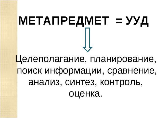МЕТАПРЕДМЕТ = УУД Целеполагание, планирование, поиск информации, сравнение, а...