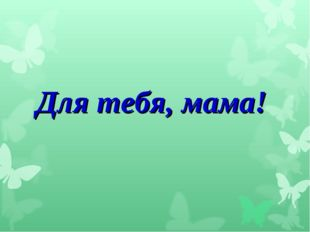 Для тебя, мама!