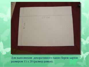 Для выполнения декоративного панно берем картон размером 15 х 20 (размер рамк