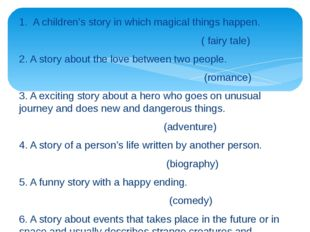 1. A children's story in which magical things happen. ( fairy tale) 2. A stor