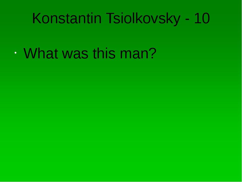 Konstantin Tsiolkovsky - 20 When Konstantin Tsiolkovsky live?