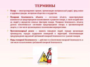 ТЕРМИНЫ Пожар — неконтролируемое горение, причиняющее материальный ущерб, вре