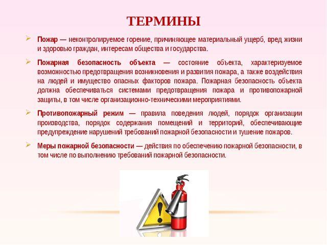 ТЕРМИНЫ Пожар — неконтролируемое горение, причиняющее материальный ущерб, вре...
