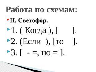 II. Светофор. 1. ( Когда ), [ ]. 2. (Если ), [то ]. 3. [ - =, но = ]. Работа