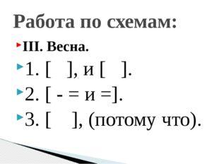 III. Весна. 1. [ ], и [ ]. 2. [ - = и =]. 3. [ ], (потому что). Работа по схе